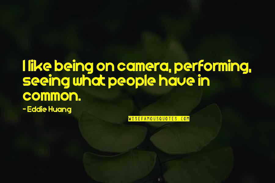 What We Have In Common Quotes By Eddie Huang: I like being on camera, performing, seeing what