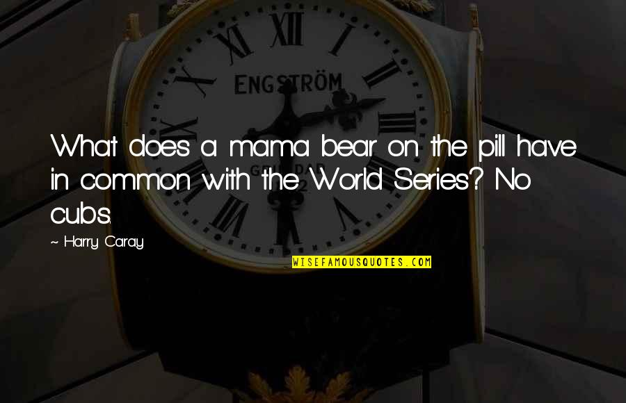 What We Have In Common Quotes By Harry Caray: What does a mama bear on the pill