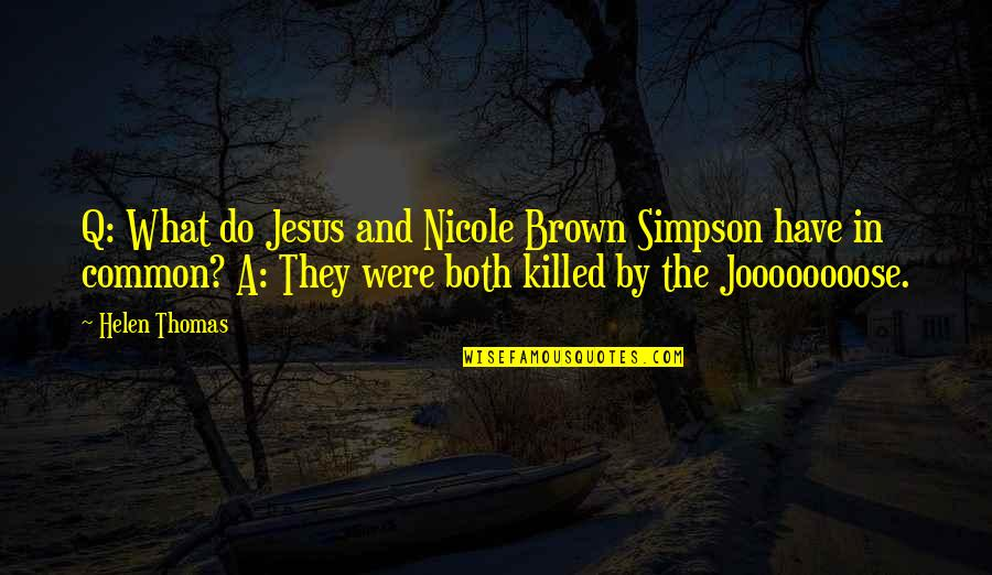 What We Have In Common Quotes By Helen Thomas: Q: What do Jesus and Nicole Brown Simpson