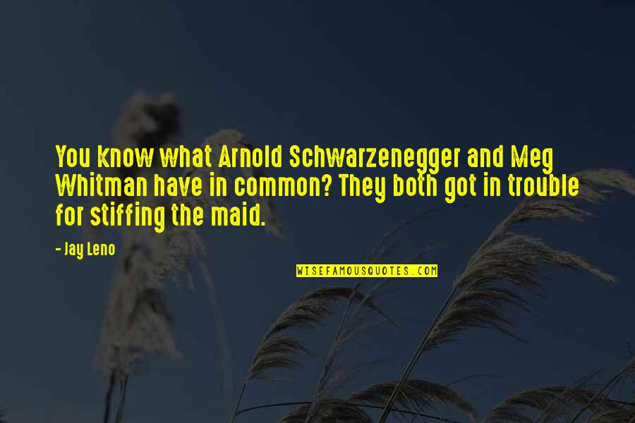 What We Have In Common Quotes By Jay Leno: You know what Arnold Schwarzenegger and Meg Whitman