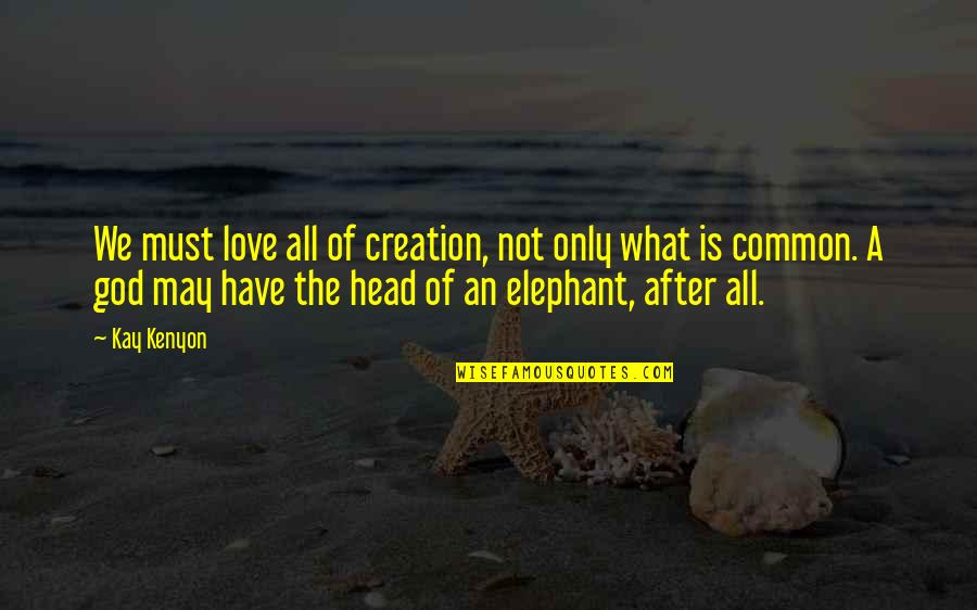 What We Have In Common Quotes By Kay Kenyon: We must love all of creation, not only