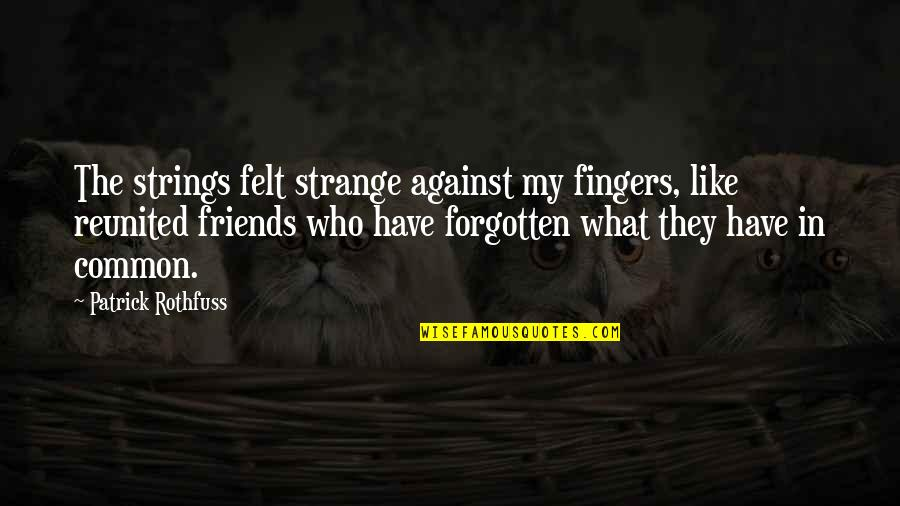 What We Have In Common Quotes By Patrick Rothfuss: The strings felt strange against my fingers, like