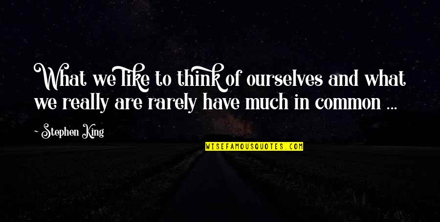 What We Have In Common Quotes By Stephen King: What we like to think of ourselves and