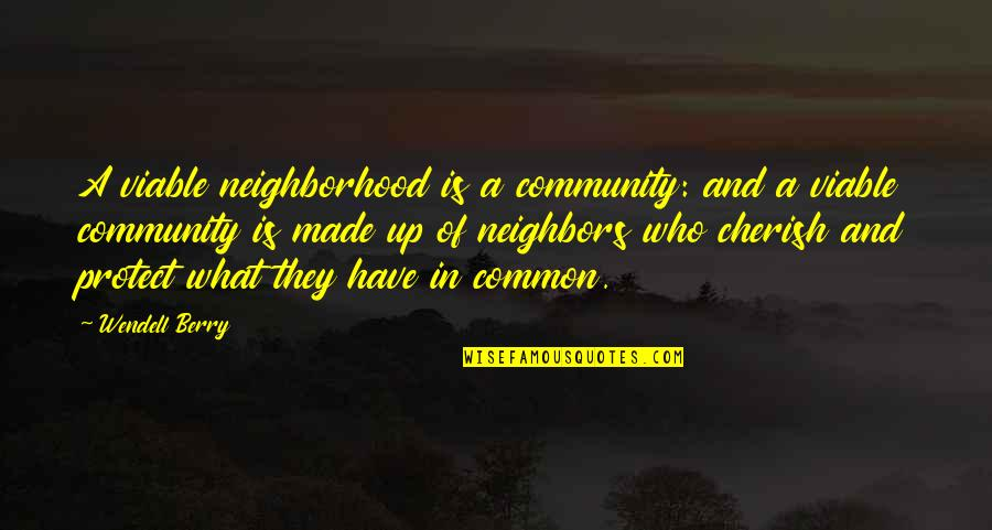 What We Have In Common Quotes By Wendell Berry: A viable neighborhood is a community: and a