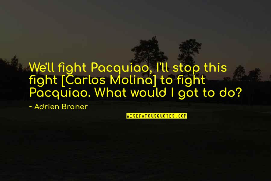 What Would I Ever Do Without You Quotes By Adrien Broner: We'll fight Pacquiao, I'll stop this fight [Carlos