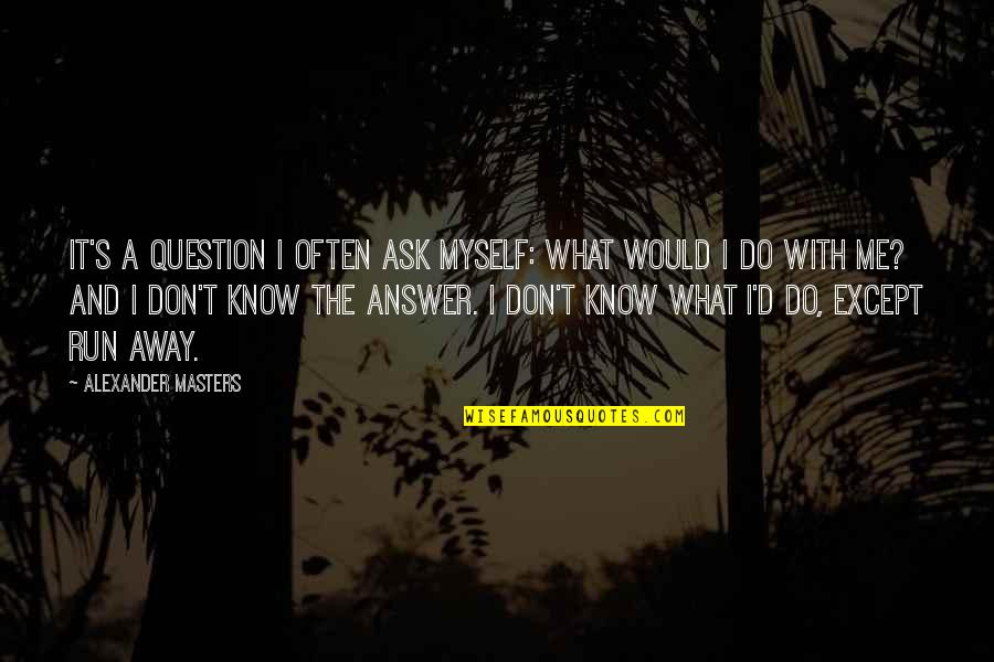 What Would I Ever Do Without You Quotes By Alexander Masters: It's a question I often ask myself: what