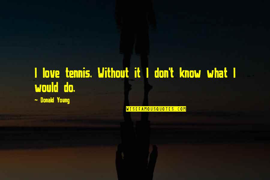 What Would I Ever Do Without You Quotes By Donald Young: I love tennis. Without it I don't know