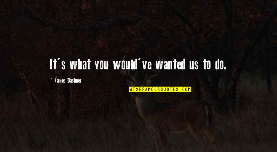 What Would I Ever Do Without You Quotes By James Dashner: It's what you would've wanted us to do.