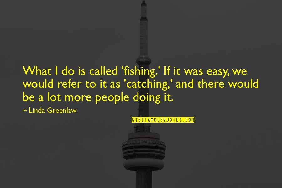 What Would I Ever Do Without You Quotes By Linda Greenlaw: What I do is called 'fishing.' If it