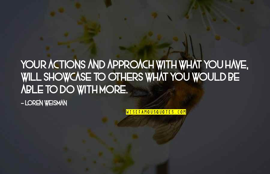 What Would I Ever Do Without You Quotes By Loren Weisman: Your actions and approach with what you have,
