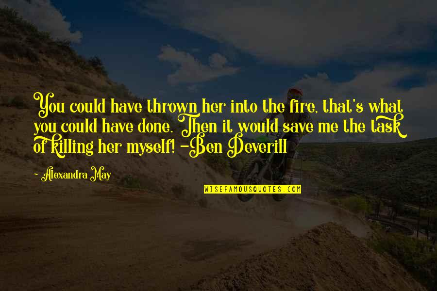 What You Have Done For Me Quotes By Alexandra May: You could have thrown her into the fire,