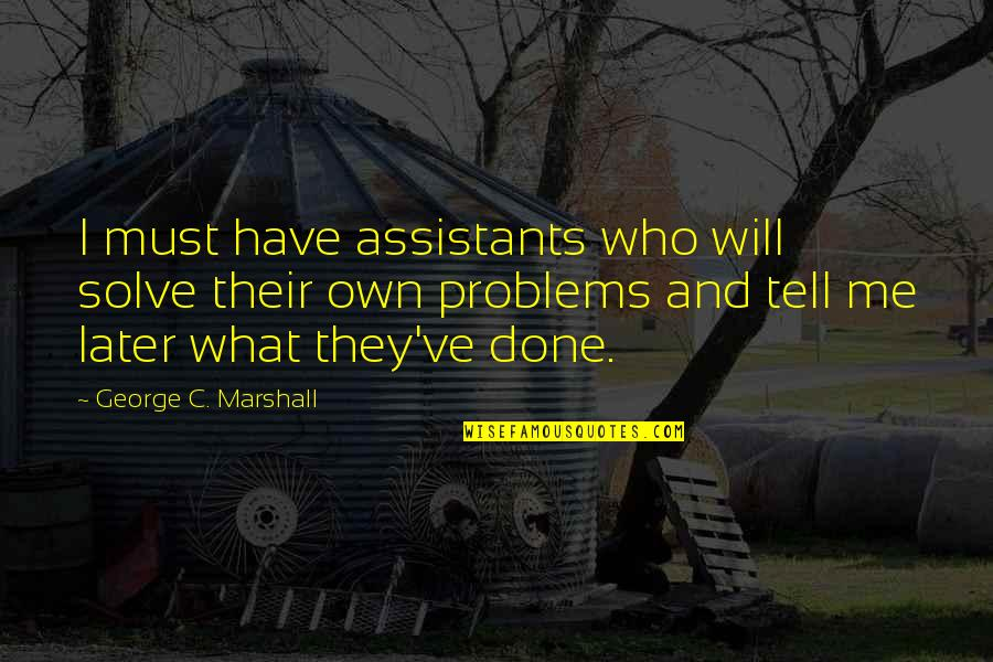 What You Have Done For Me Quotes By George C. Marshall: I must have assistants who will solve their