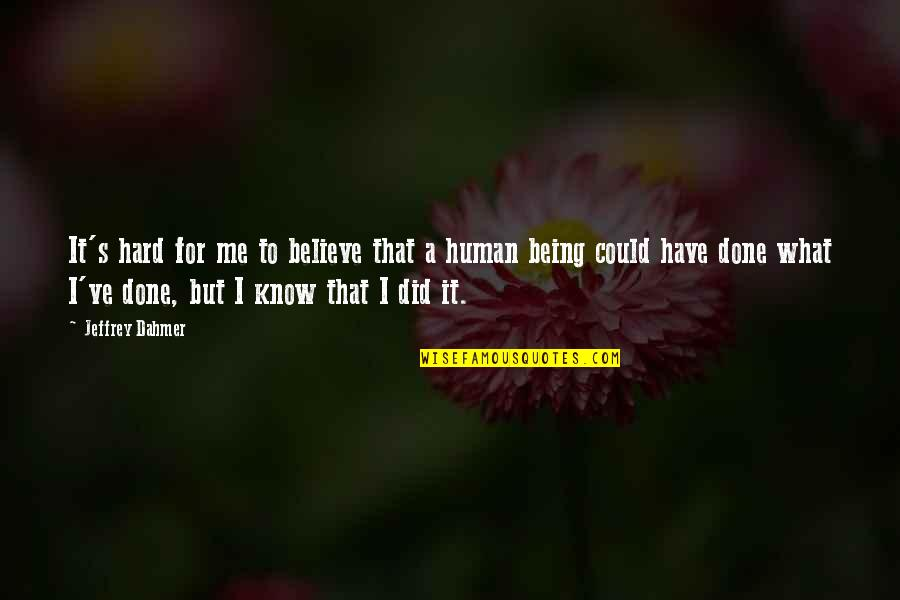 What You Have Done For Me Quotes By Jeffrey Dahmer: It's hard for me to believe that a