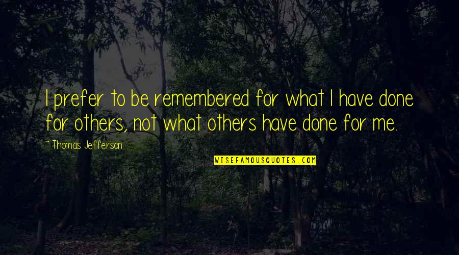 What You Have Done For Me Quotes By Thomas Jefferson: I prefer to be remembered for what I