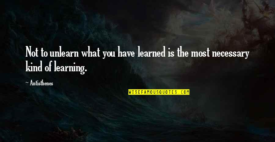 What You Have Learned Quotes By Antisthenes: Not to unlearn what you have learned is