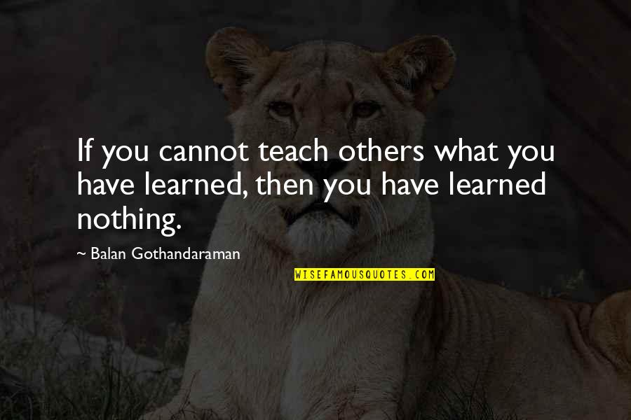 What You Have Learned Quotes By Balan Gothandaraman: If you cannot teach others what you have
