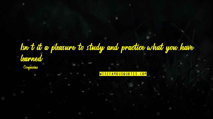 What You Have Learned Quotes By Confucius: Isn't it a pleasure to study and practice