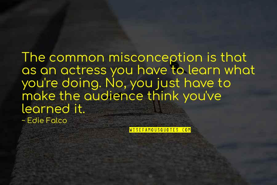 What You Have Learned Quotes By Edie Falco: The common misconception is that as an actress