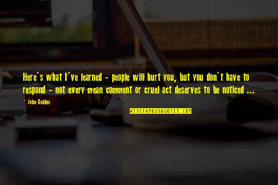 What You Have Learned Quotes By John Geddes: Here's what I've learned - people will hurt