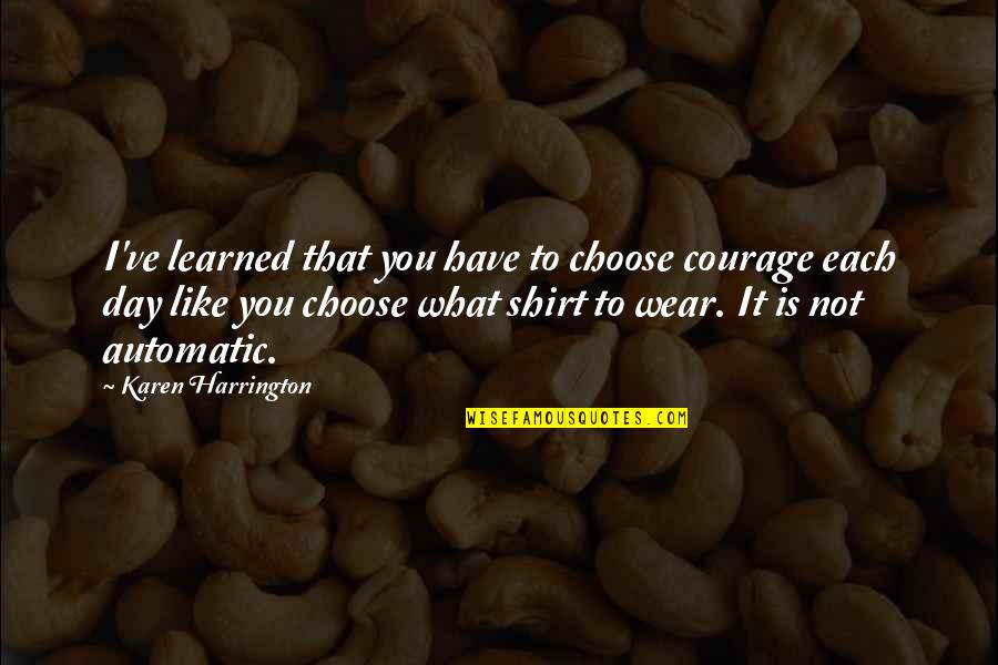 What You Have Learned Quotes By Karen Harrington: I've learned that you have to choose courage