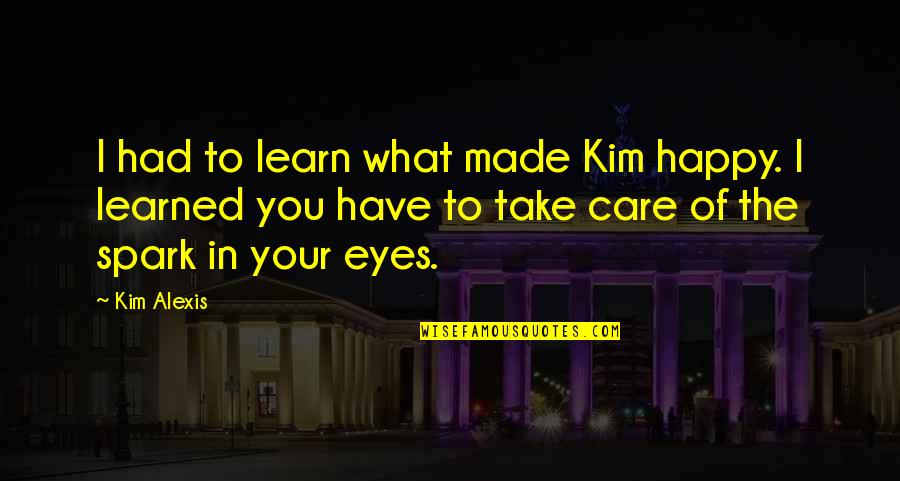 What You Have Learned Quotes By Kim Alexis: I had to learn what made Kim happy.