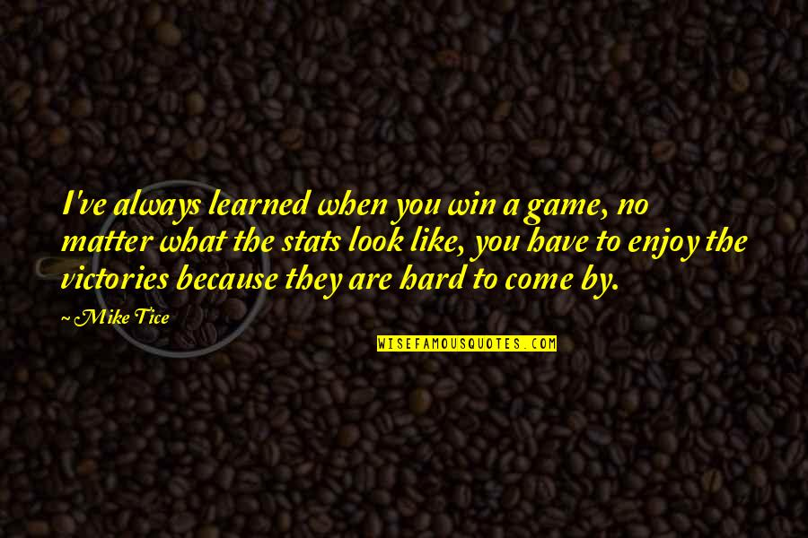 What You Have Learned Quotes By Mike Tice: I've always learned when you win a game,