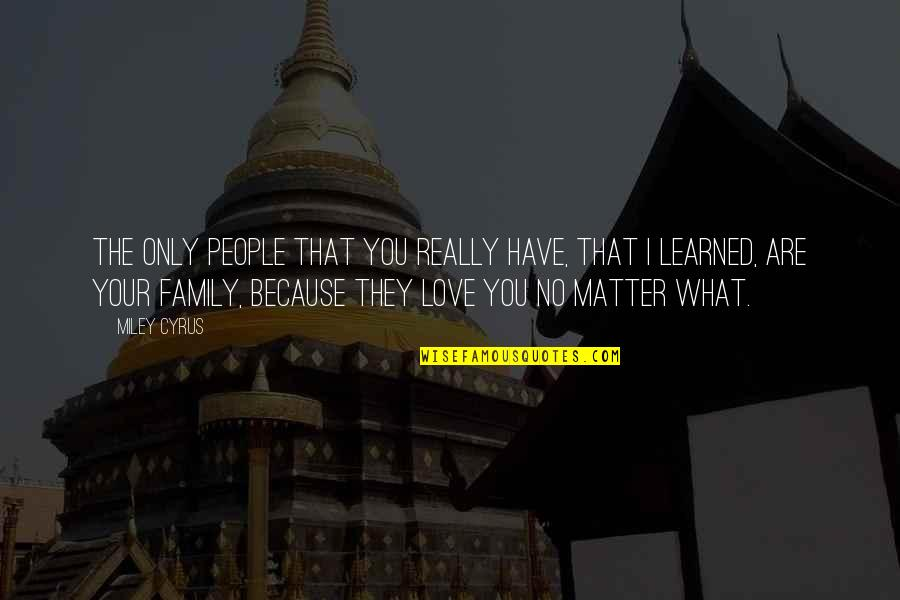 What You Have Learned Quotes By Miley Cyrus: The only people that you really have, that