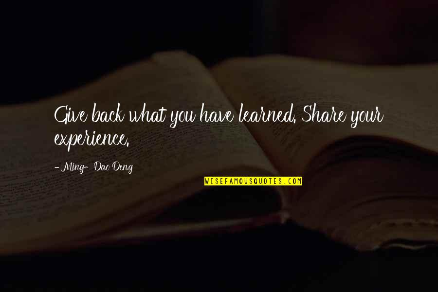 What You Have Learned Quotes By Ming-Dao Deng: Give back what you have learned. Share your