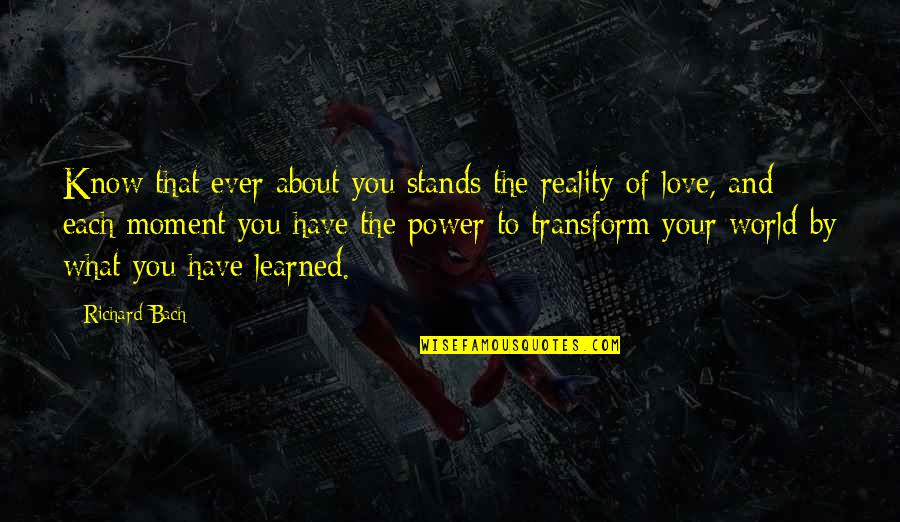 What You Have Learned Quotes By Richard Bach: Know that ever about you stands the reality