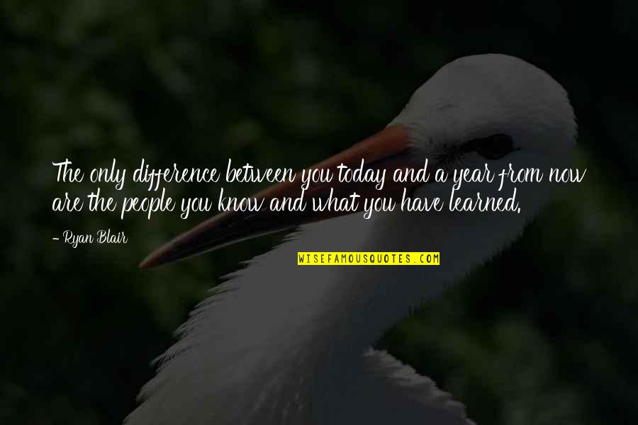 What You Have Learned Quotes By Ryan Blair: The only difference between you today and a
