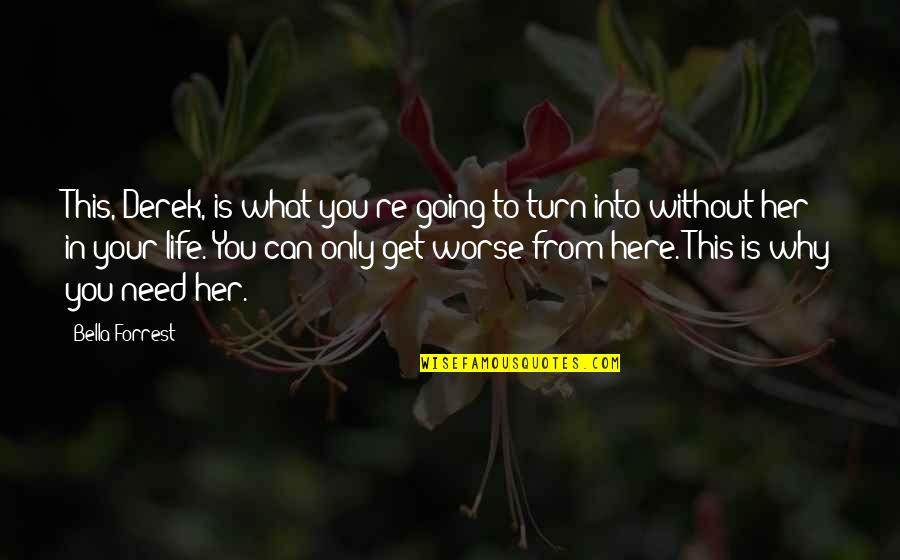 What You Need In Life Quotes By Bella Forrest: This, Derek, is what you're going to turn