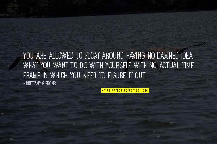 What You Need In Life Quotes By Brittany Gibbons: You are allowed to float around having no
