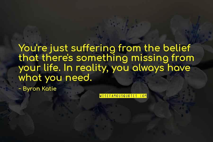 What You Need In Life Quotes By Byron Katie: You're just suffering from the belief that there's