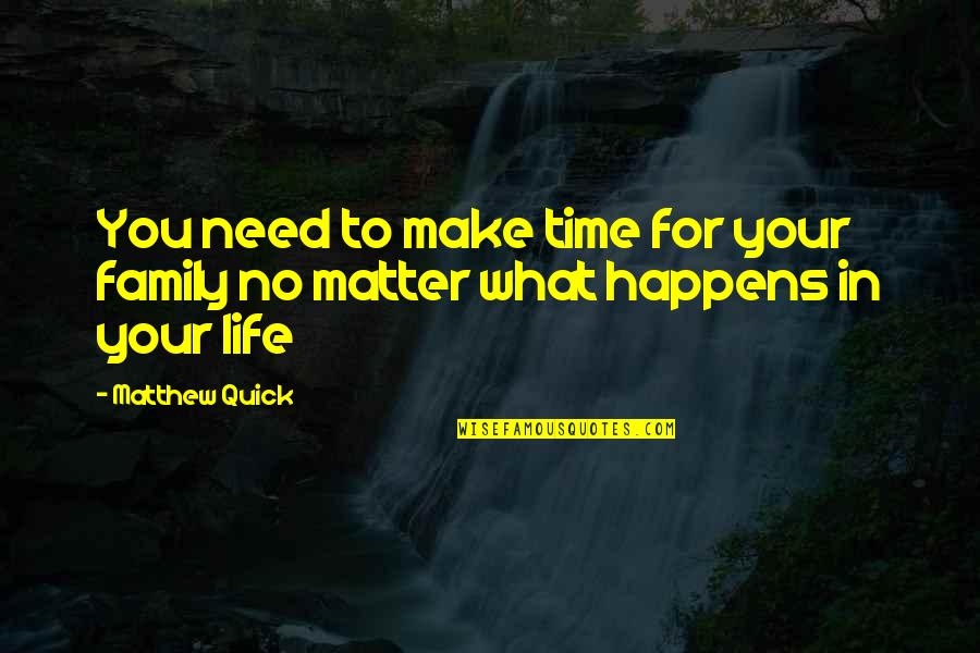 What You Need In Life Quotes By Matthew Quick: You need to make time for your family