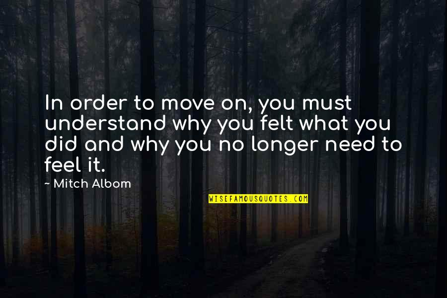 What You Need In Life Quotes By Mitch Albom: In order to move on, you must understand