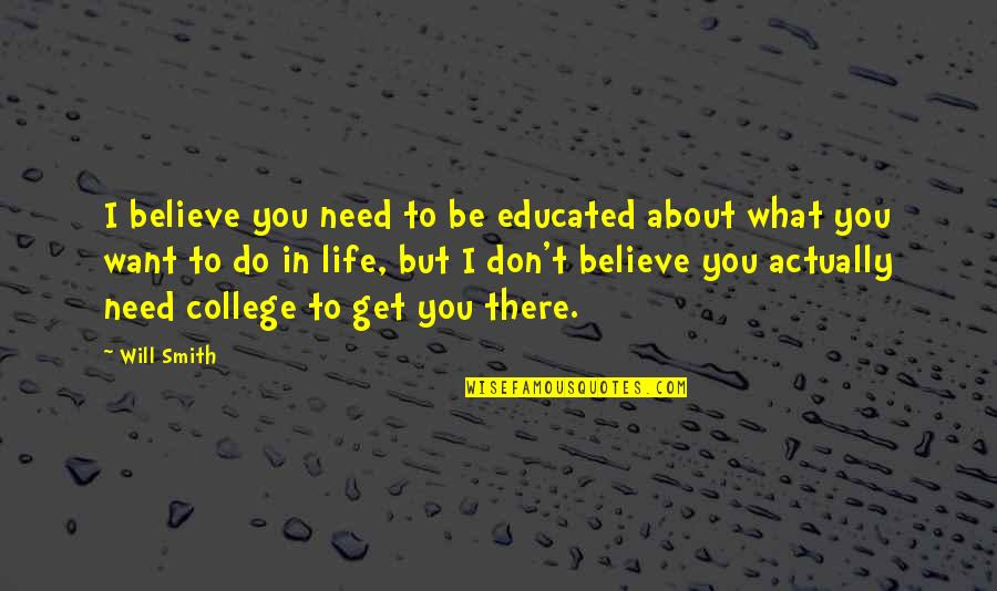 What You Need In Life Quotes By Will Smith: I believe you need to be educated about
