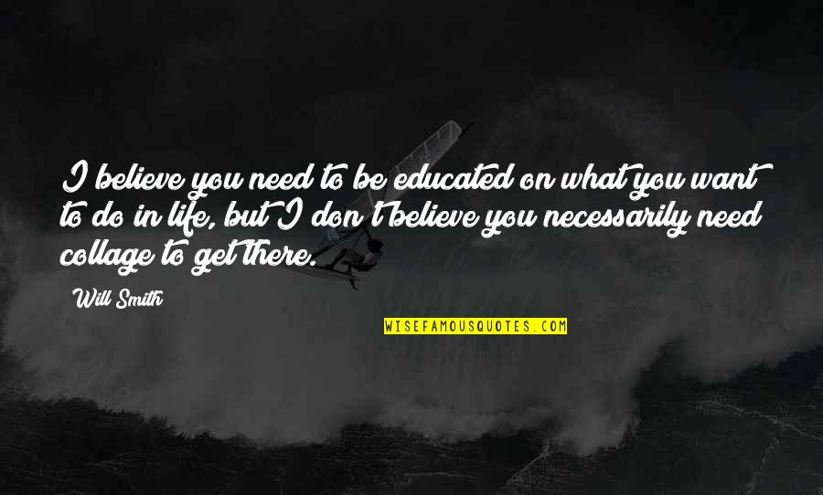 What You Need In Life Quotes By Will Smith: I believe you need to be educated on