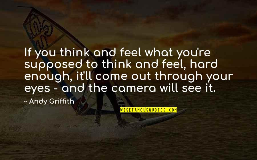 What You See Quotes By Andy Griffith: If you think and feel what you're supposed