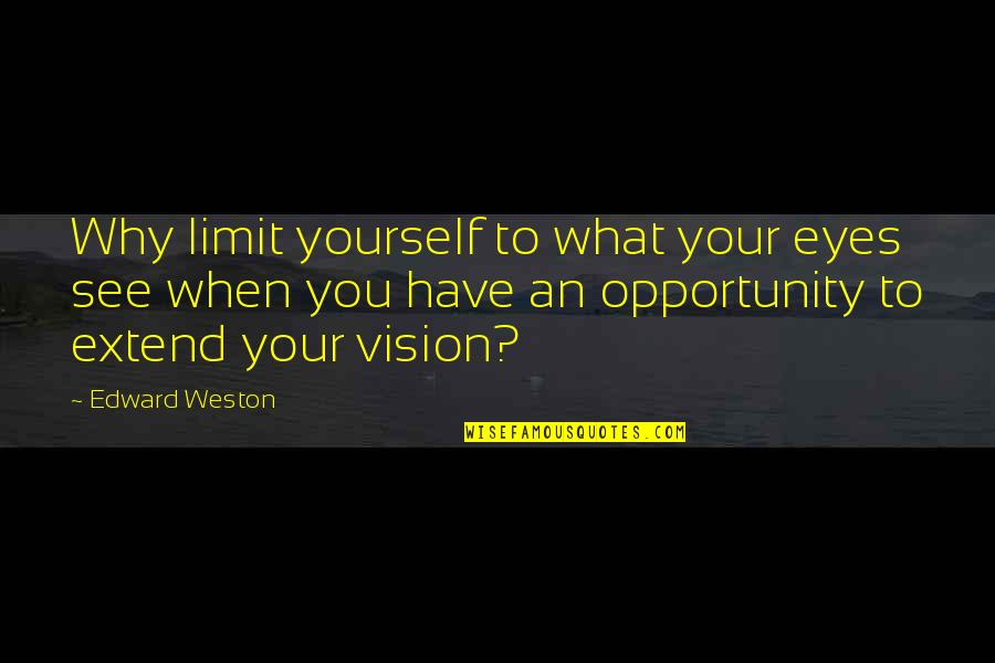 What You See Quotes By Edward Weston: Why limit yourself to what your eyes see