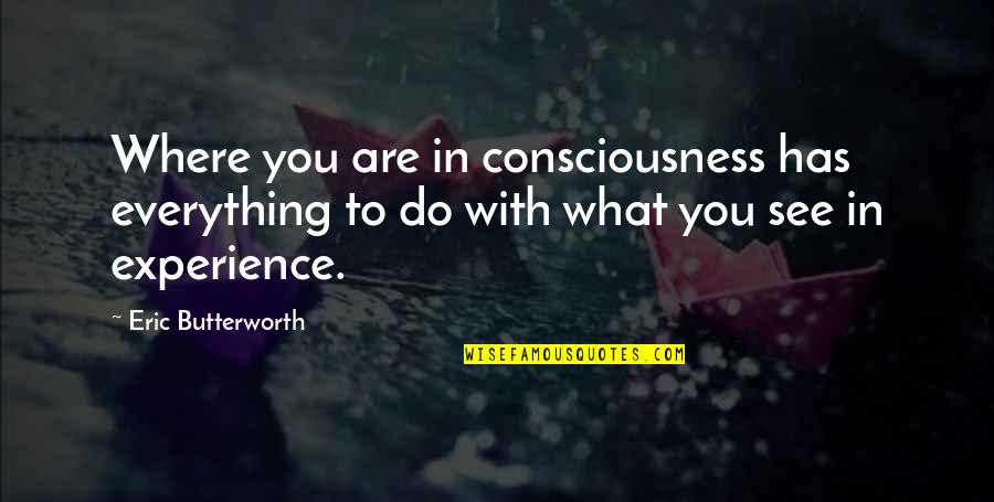 What You See Quotes By Eric Butterworth: Where you are in consciousness has everything to