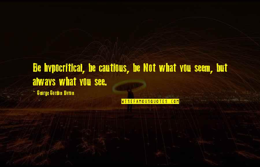 What You See Quotes By George Gordon Byron: Be hypocritical, be cautious, be Not what you
