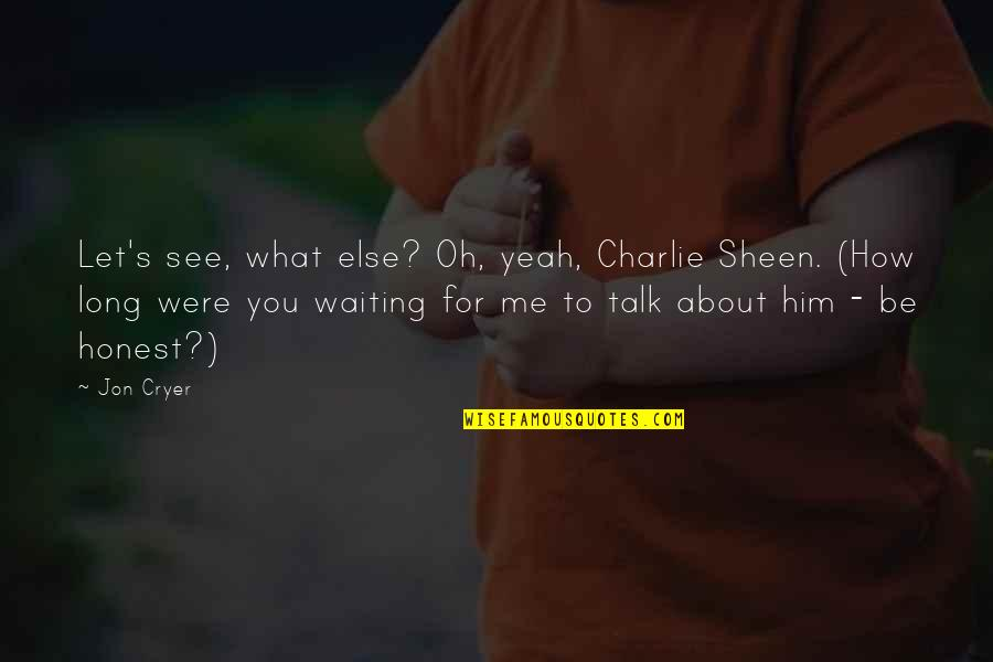What You See Quotes By Jon Cryer: Let's see, what else? Oh, yeah, Charlie Sheen.