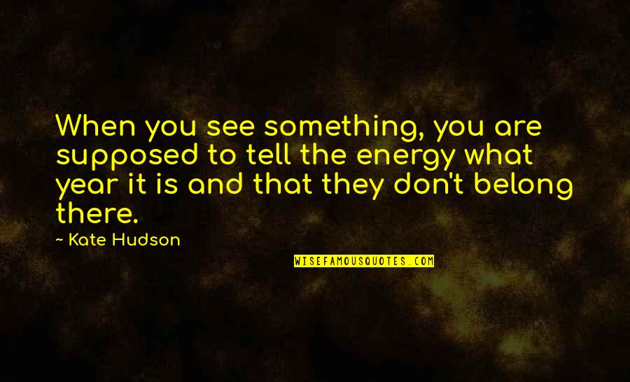 What You See Quotes By Kate Hudson: When you see something, you are supposed to