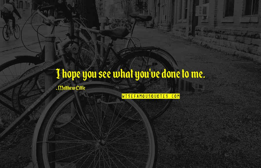 What You See Quotes By Matthew Little: I hope you see what you've done to