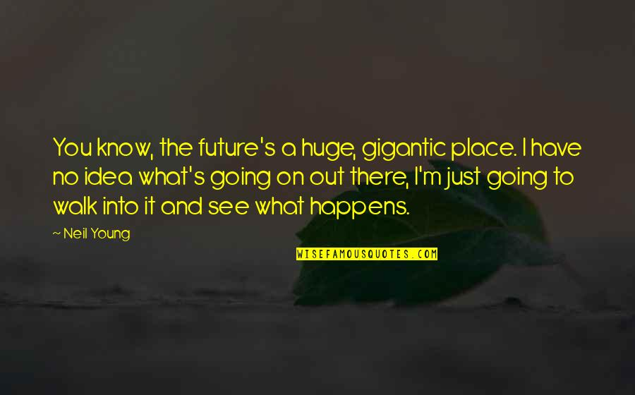 What You See Quotes By Neil Young: You know, the future's a huge, gigantic place.