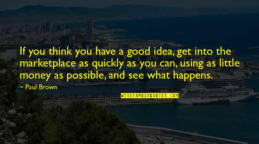 What You See Quotes By Paul Brown: If you think you have a good idea,