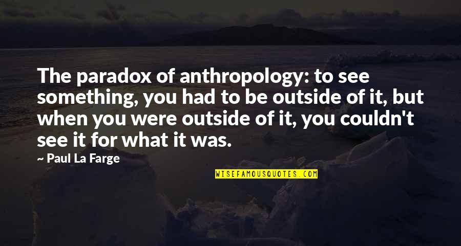 What You See Quotes By Paul La Farge: The paradox of anthropology: to see something, you
