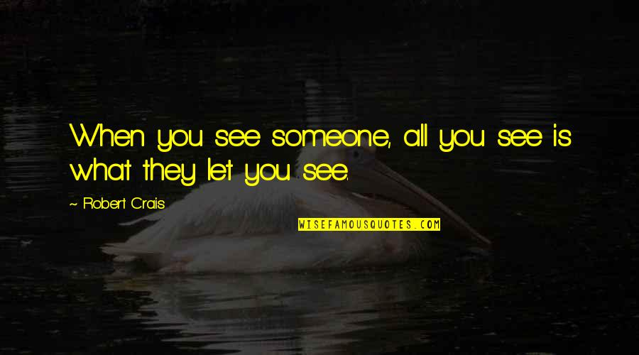 What You See Quotes By Robert Crais: When you see someone, all you see is