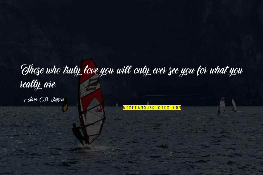 What You See Quotes By Sara B. Larson: Those who truly love you will only ever