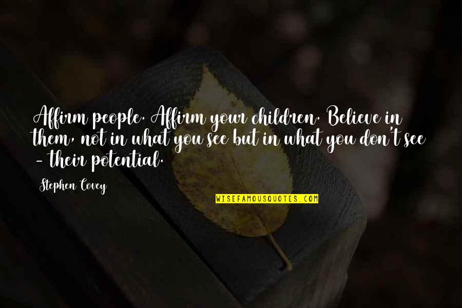What You See Quotes By Stephen Covey: Affirm people. Affirm your children. Believe in them,